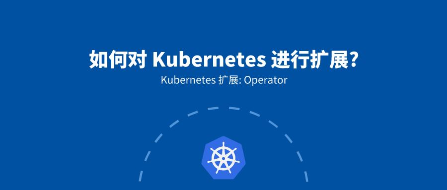 1. Operator概述: 如何对 Kubernetes 进行扩展
