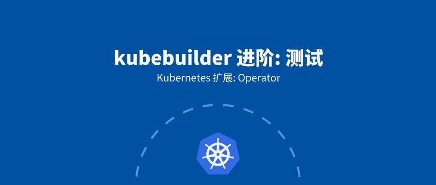 7. kubebuilder 进阶: 测试